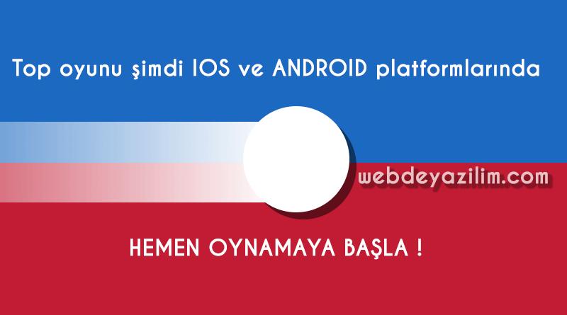 Top oyunu şimdi IOS ve ANDROID platformlarında !